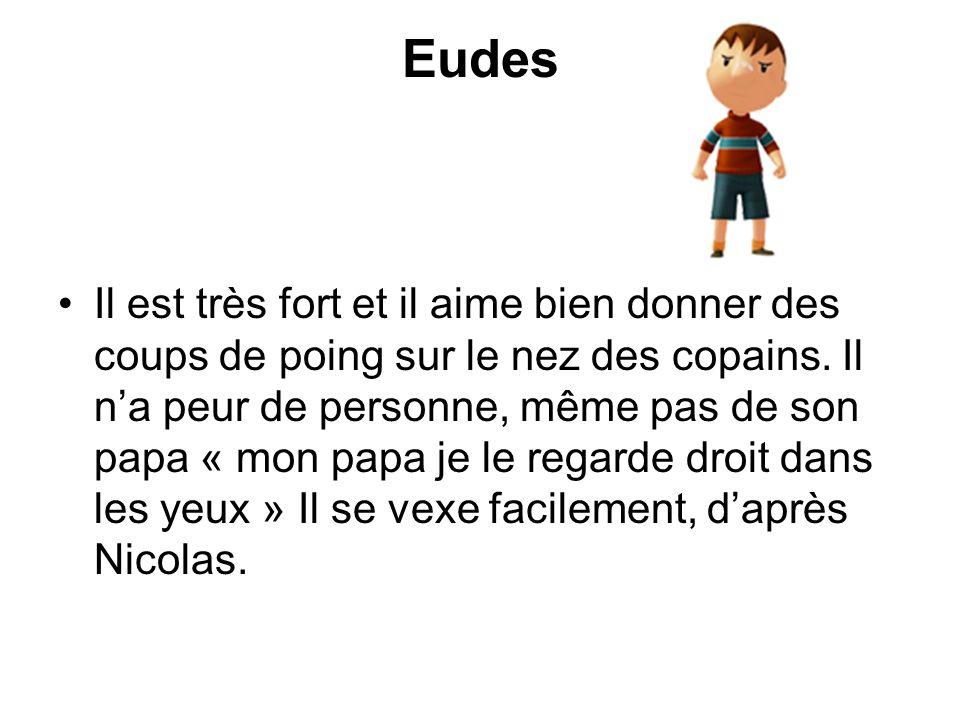 Eudes Il est très fort et il aime bien donner des coups de poing sur le nez des copains. Il na peur de personne, même pas de son papa « mon papa je le