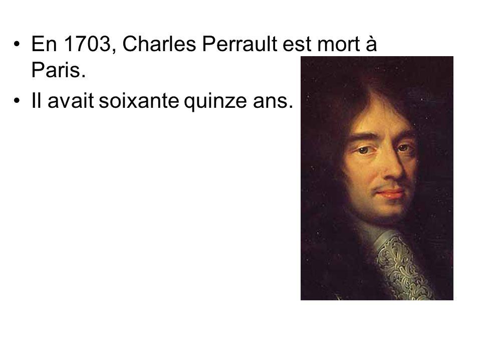 En 1703, Charles Perrault est mort à Paris. Il avait soixante quinze ans.