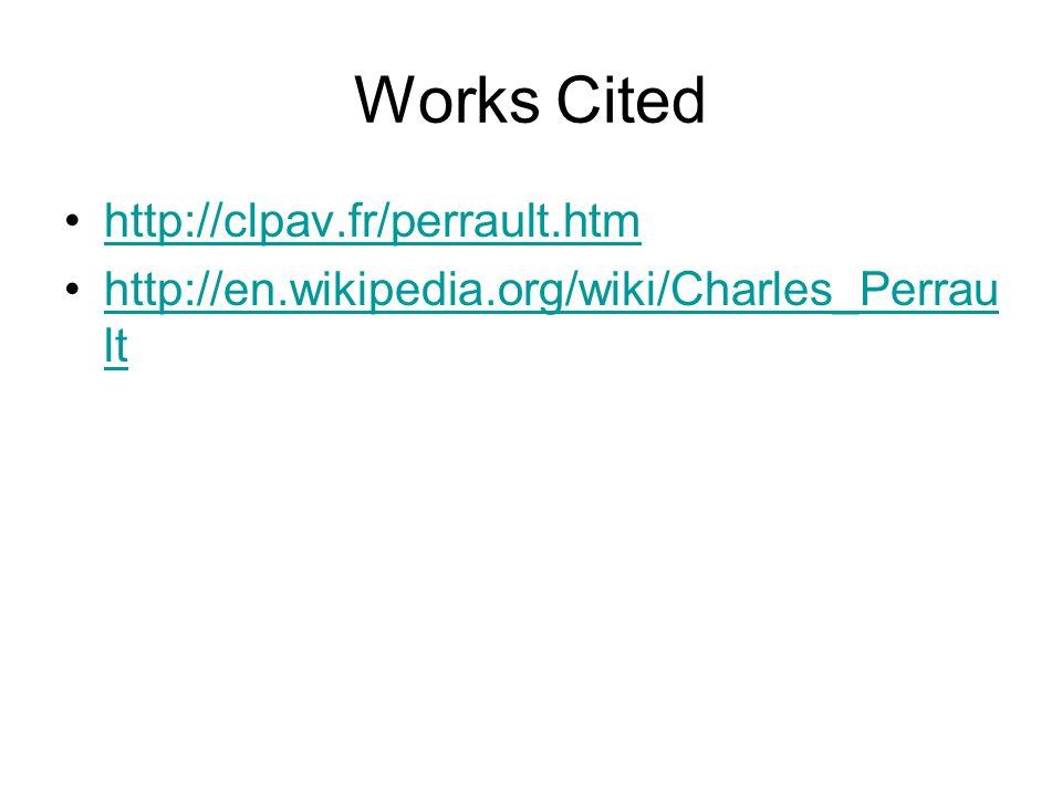 Works Cited http://clpav.fr/perrault.htm http://en.wikipedia.org/wiki/Charles_Perrau lthttp://en.wikipedia.org/wiki/Charles_Perrau lt