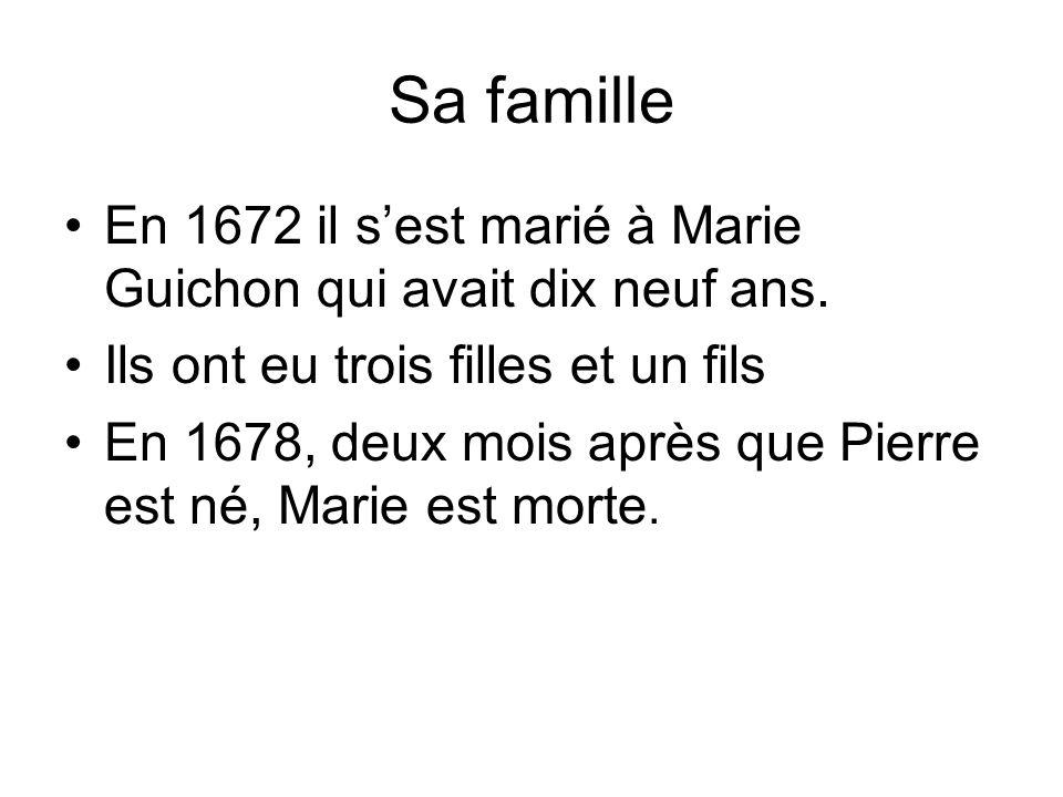 Sa famille En 1672 il sest marié à Marie Guichon qui avait dix neuf ans. Ils ont eu trois filles et un fils En 1678, deux mois après que Pierre est né