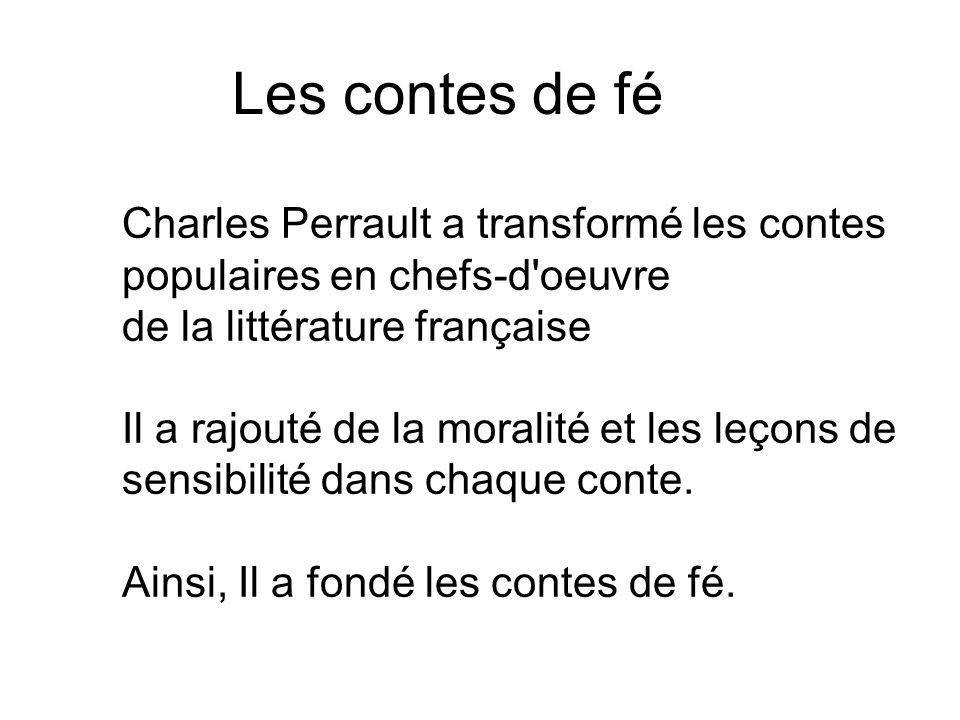 Les contes de fé Charles Perrault a transformé les contes populaires en chefs-d'oeuvre de la littérature française Il a rajouté de la moralité et les