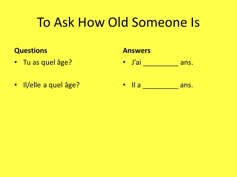 To Ask How Old Someone Is Questions Tu as quel âge? Il/elle a quel âge? Answers Jai _________ ans. Il a _________ ans.