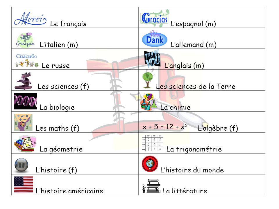 Le français Lespagnol (m) Litalien (m) Lallemand (m) Le russe Langlais (m) Les sciences (f) Les sciences de la Terre La biologie La chimie Les maths (