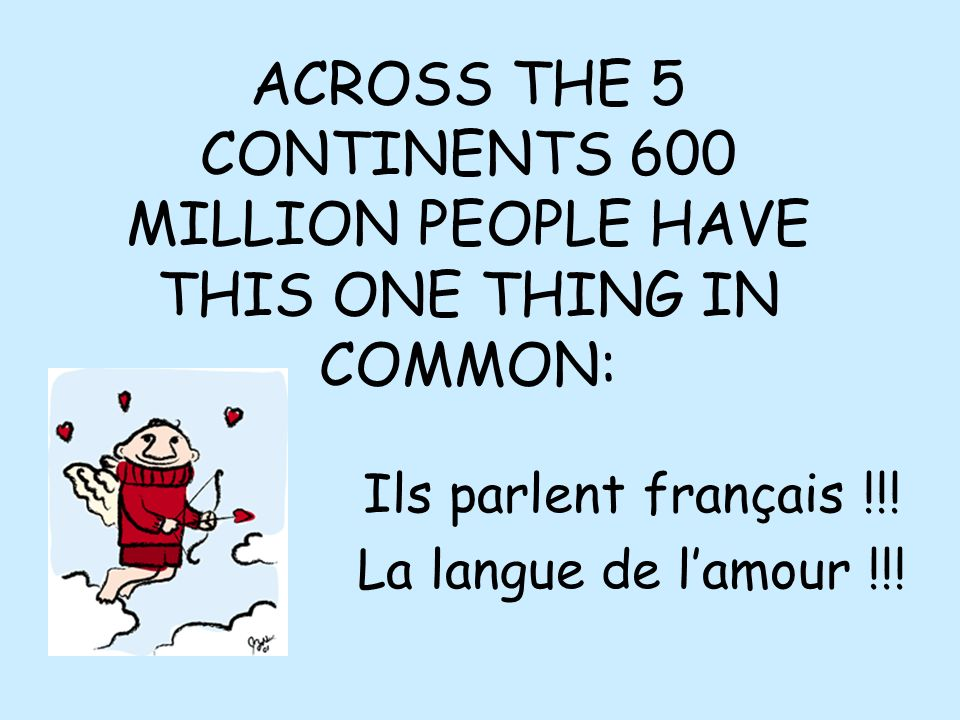 ACROSS THE 5 CONTINENTS 600 MILLION PEOPLE HAVE THIS ONE THING IN COMMON: Ils parlent français !!! La langue de lamour !!!