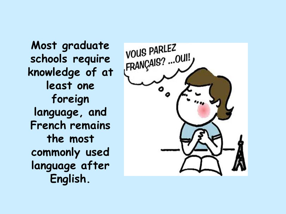 Most graduate schools require knowledge of at least one foreign language, and French remains the most commonly used language after English.