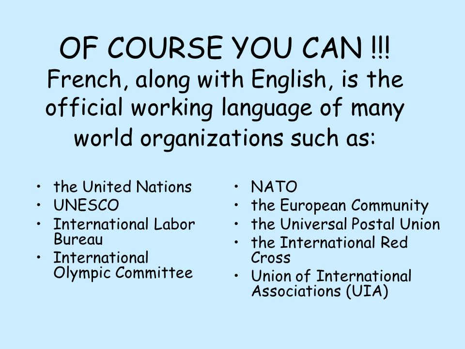 OF COURSE YOU CAN !!! French, along with English, is the official working language of many world organizations such as: the United Nations UNESCO Inte