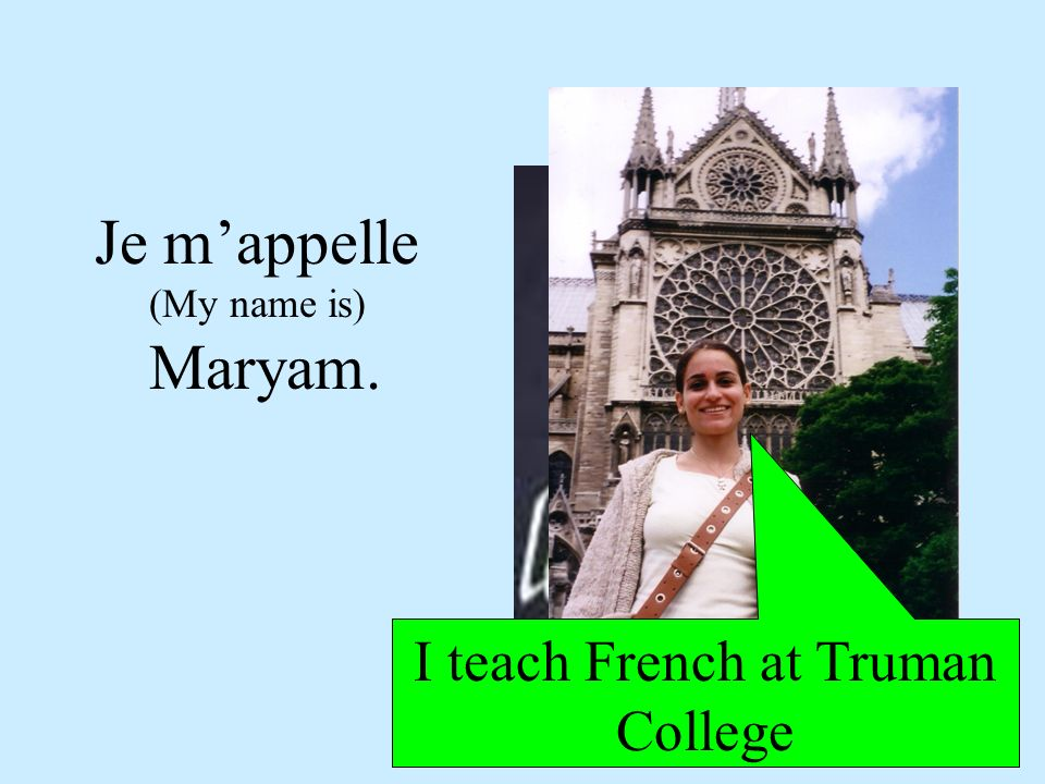 Je mappelle (My name is) Maryam. I teach French at Truman College