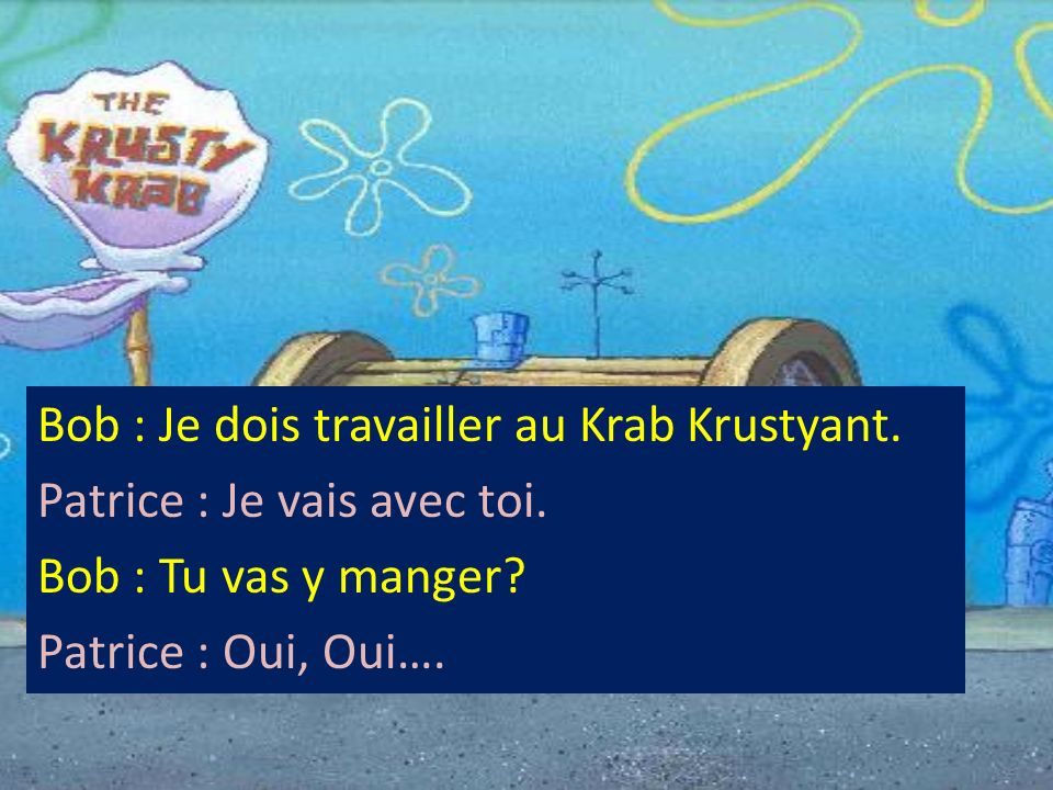 Bob : Je dois travailler au Krab Krustyant. Patrice : Je vais avec toi. Bob : Tu vas y manger? Patrice : Oui, Oui….