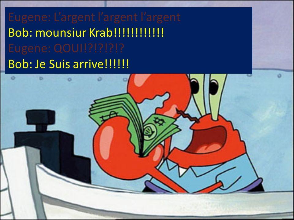 Eugene: Largent largent largent Bob: mounsiur Krab!!!!!!!!!!!! Eugene: QOUI!?!?!?!? Bob: Je Suis arrive!!!!!!