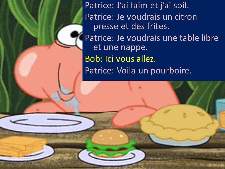 Patrice: Jai faim et jai soif. Patrice: Je voudrais un citron presse et des frites. Patrice: Je voudrais une table libre et une nappe. Bob: Ici vous a