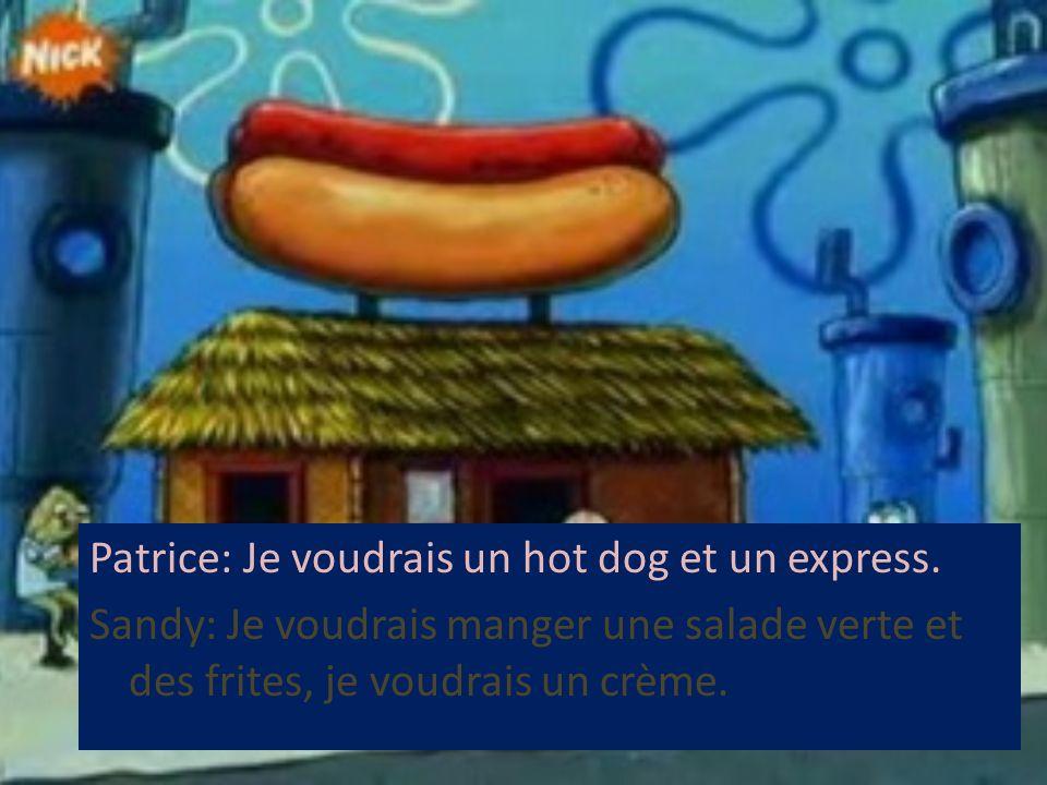 Patrice: Je voudrais un hot dog et un express. Sandy: Je voudrais manger une salade verte et des frites, je voudrais un crème.