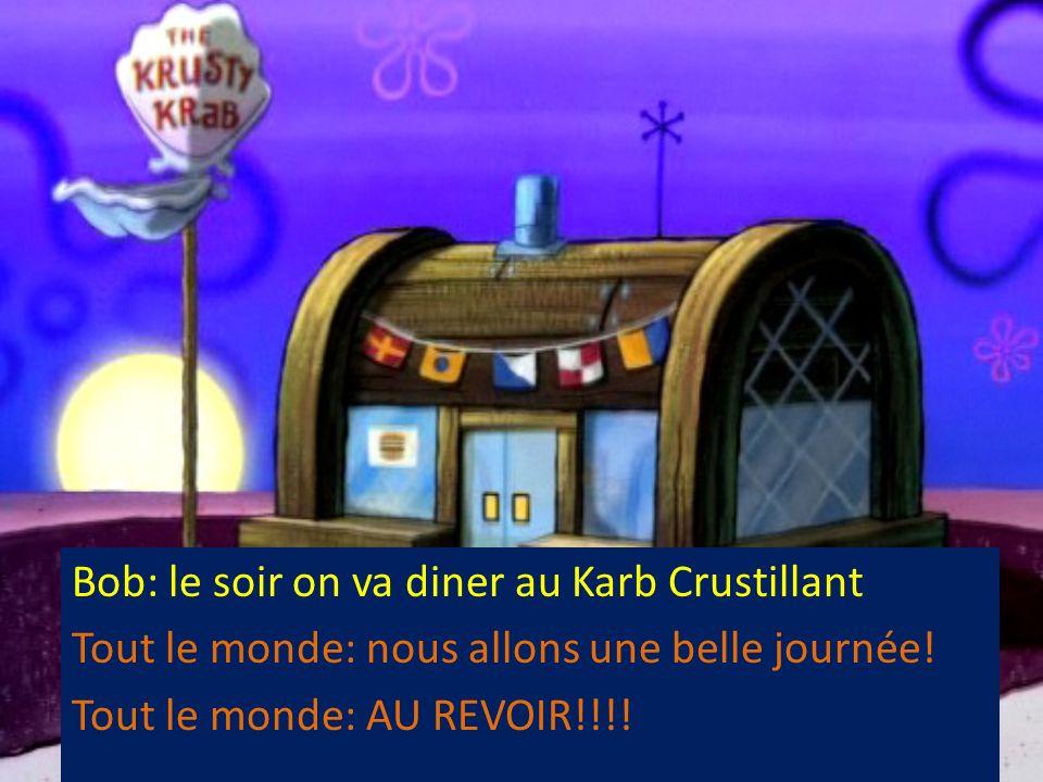 Bob: le soir on va diner au Karb Crustillant Tout le monde: nous allons une belle journée! Tout le monde: AU REVOIR!!!!