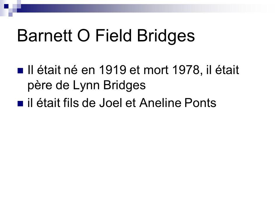 Barnett O Field Bridges Il était né en 1919 et mort 1978, il était père de Lynn Bridges il était fils de Joel et Aneline Ponts