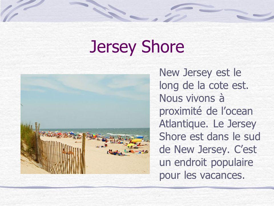 Jersey Shore New Jersey est le long de la cote est. Nous vivons à proximité de locean Atlantique. Le Jersey Shore est dans le sud de New Jersey. Cest