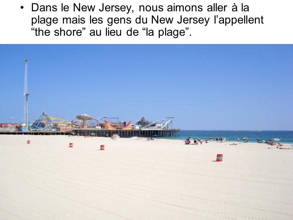 Dans le New Jersey, nous aimons aller à la plage mais les gens du New Jersey lappellent the shore au lieu de la plage.