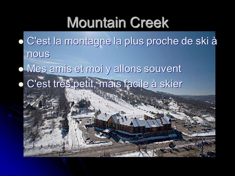 Mountain Creek C est la montagne la plus proche de ski à nous C est la montagne la plus proche de ski à nous Mes amis et moi y allons souvent Mes amis et moi y allons souvent C est très petit, mais facile à skier C est très petit, mais facile à skier