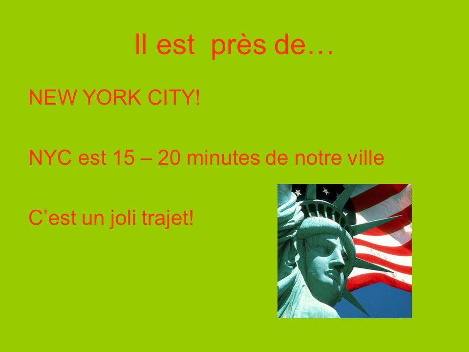 Il est près de… NEW YORK CITY! NYC est 15 – 20 minutes de notre ville Cest un joli trajet!