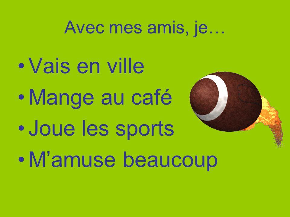 Avec mes amis, je… Vais en ville Mange au café Joue les sports Mamuse beaucoup