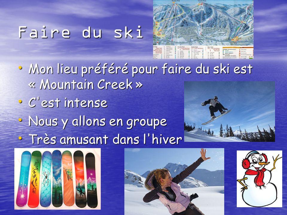 Faire du ski Mon lieu préféré pour faire du ski est « Mountain Creek » Mon lieu préféré pour faire du ski est « Mountain Creek » C est intense C est intense Nous y allons en groupe Nous y allons en groupe Très amusant dans l hiver Très amusant dans l hiver