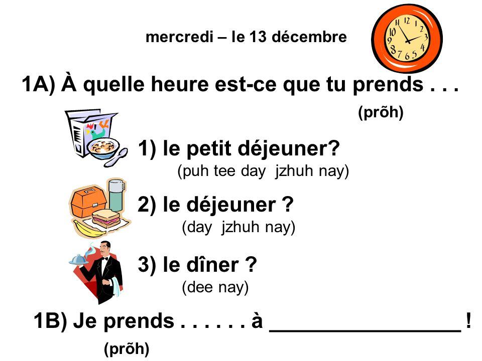 mercredi – le 13 décembre 1A) À quelle heure est-ce que tu prends...