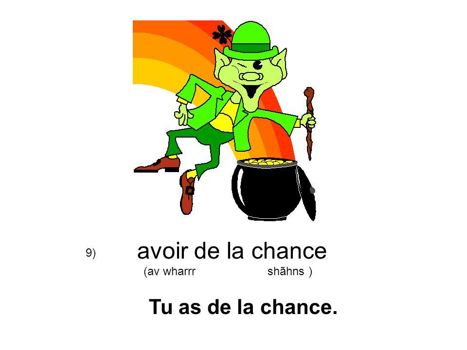 avoir de la chance (av wharrr shãhns ) Tu as de la chance. 9)