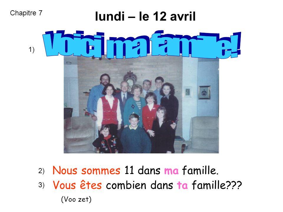 jeudi – le 20 mars Nous sommes 11 dans ma famille. Vous êtes combien dans ta famille??? (Voo zet) 1) 2) 3) Chapitre 7 lundi – le 12 avril