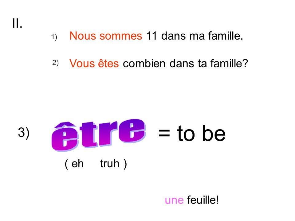 = to be Nous sommes 11 dans ma famille. Vous êtes combien dans ta famille? II. 1) 2) 3) ( eh truh ) une feuille!