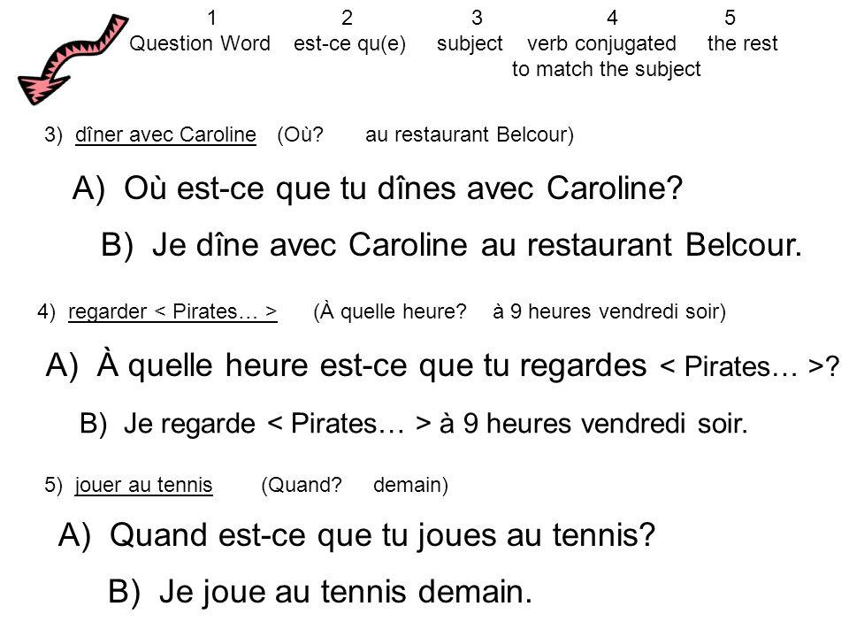 3) dîner avec Caroline (Où? au restaurant Belcour) A) Où est-ce que tu dînes avec Caroline? B) Je dîne avec Caroline au restaurant Belcour. 4) regarde