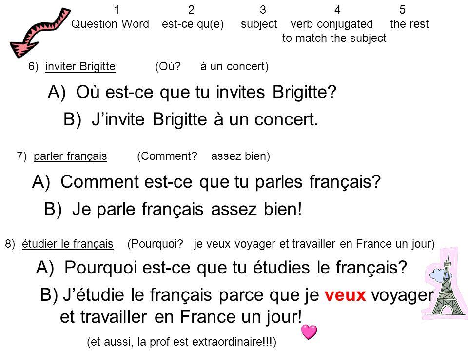 6) inviter Brigitte (Où? à un concert) A) Où est-ce que tu invites Brigitte? B) Jinvite Brigitte à un concert. 7) parler français (Comment? assez bien