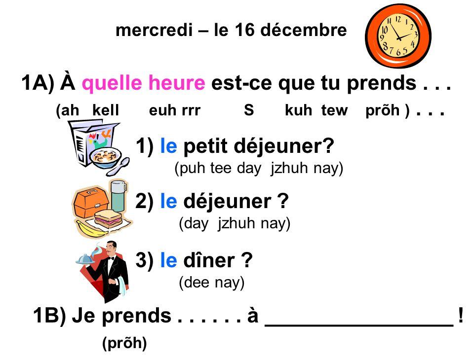 mercredi – le 16 décembre 1A) À quelle heure est-ce que tu prends... (ah kell euh rrr S kuh tew prõh )... 1) le petit déjeuner? (puh tee day jzhuh nay