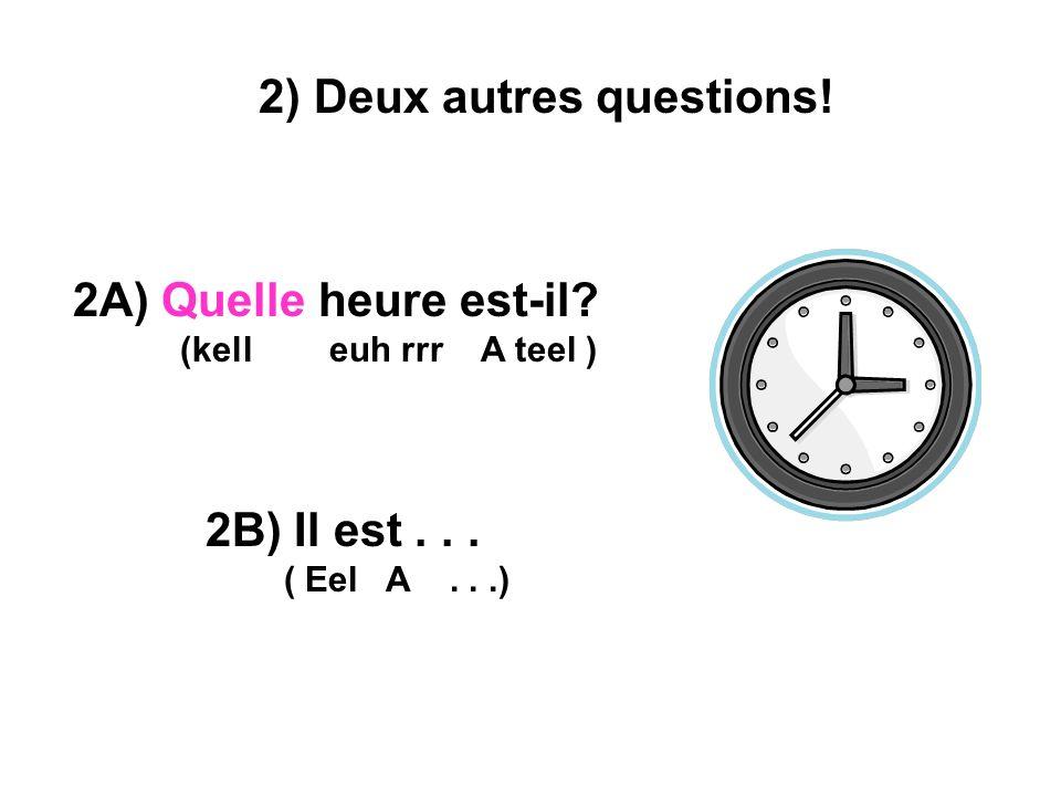 2) Deux autres questions! 2A) Quelle heure est-il? (kell euh rrr A teel ) 2B) Il est... ( Eel A...)