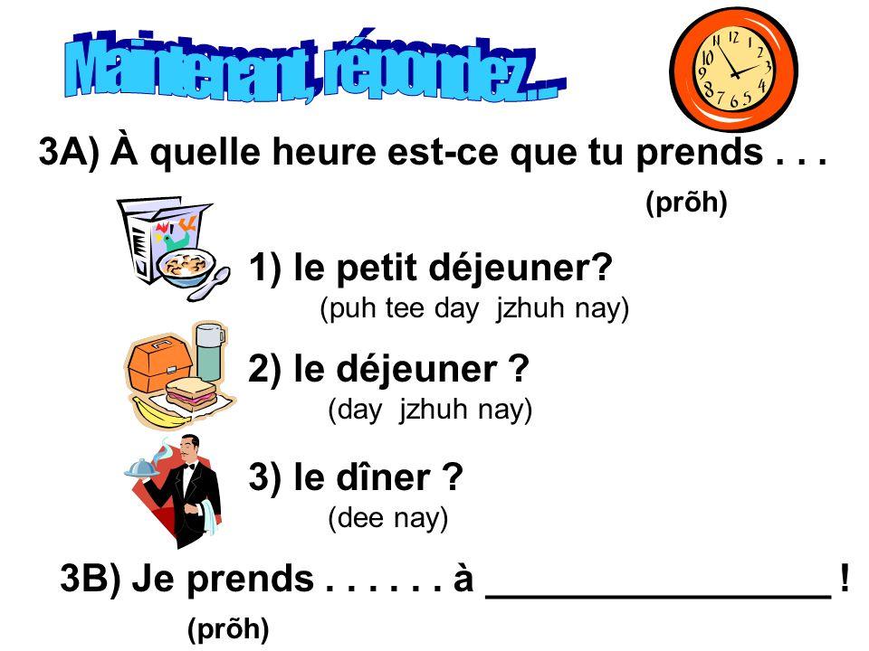 3A) À quelle heure est-ce que tu prends... (prõh) 1) le petit déjeuner? (puh tee day jzhuh nay) 2) le déjeuner ? (day jzhuh nay) 3) le dîner ? (dee na