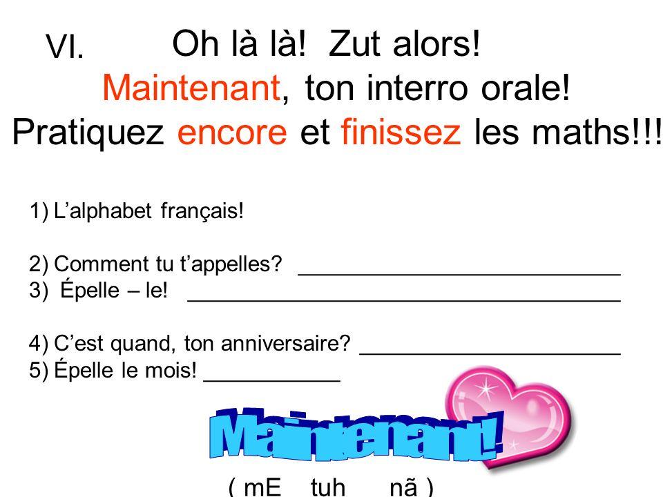 Oh là là! Zut alors! Maintenant, ton interro orale! Pratiquez encore et finissez les maths!!! 1)Lalphabet français! 2)Comment tu tappelles? __________