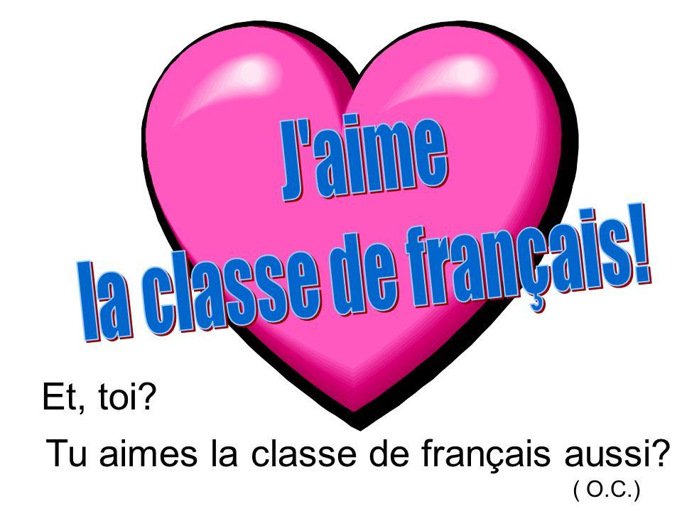 Tu aimes la classe de français aussi? ( O.C.) Et, toi?