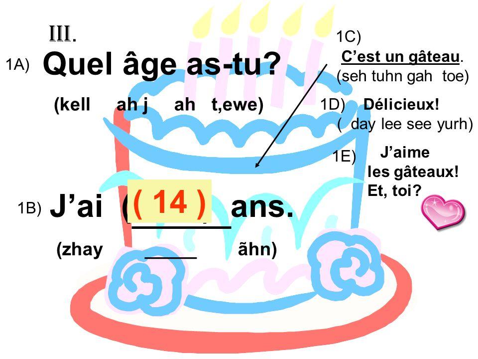 Quel âge as-tu? (kell ah j ah t,ewe) Jai ( 13 ) ans. (zhay _____ ãhn) Cest un gâteau. (seh tuhn gah toe) 1A) 1B) ( 14 ) 1C) 1D) Délicieux! ( day lee s
