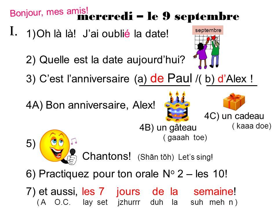 mercredi – le 9 septembre Bonjour, mes amis! 1)Oh là là! Jai oublié la date! 2) Quelle est la date aujourdhui? 3) Cest lanniversaire (a) de Paul /( b)