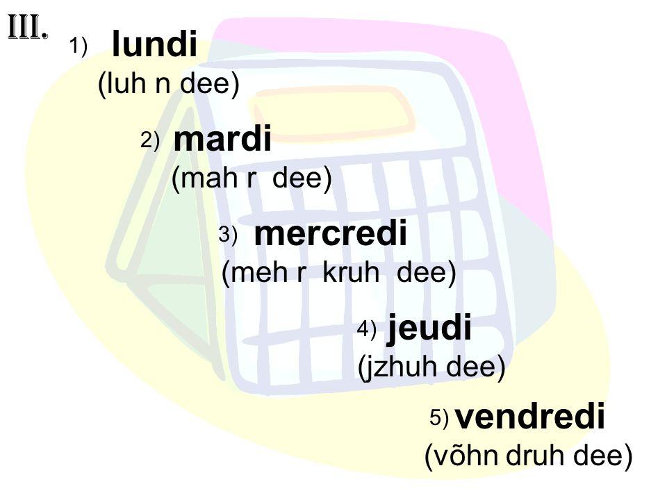 vendredi (võhn druh dee) lundi (luh n dee) mardi (mah r dee) mercredi (meh r kruh dee) jeudi (jzhuh dee) III. 1) 2) 3) 4) 5)
