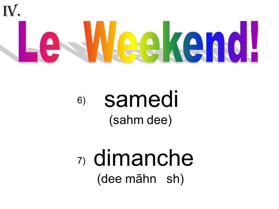 samedi (sahm dee) dimanche (dee mãhn sh) IV. 6) 7)