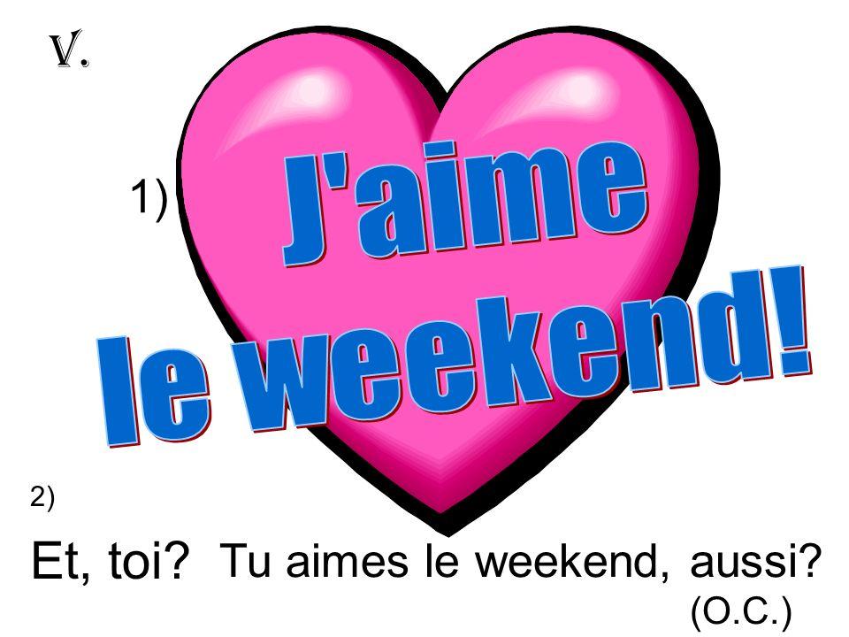 Et, toi? Tu aimes le weekend, aussi? (O.C.) V. 1) 2)