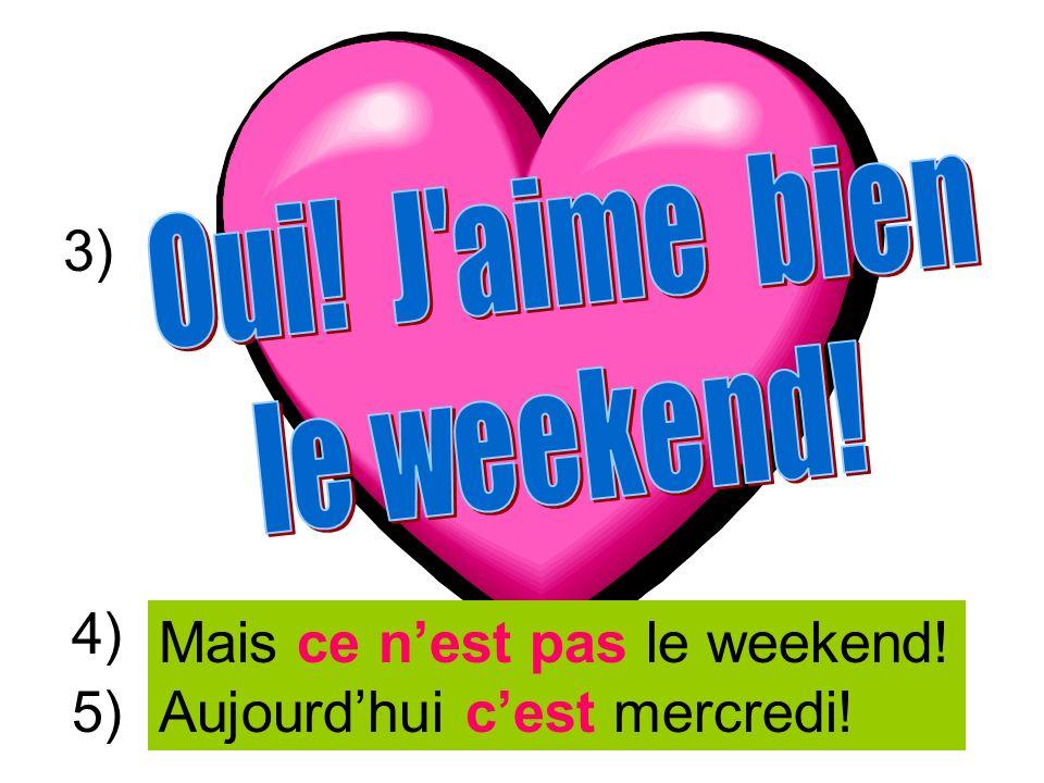 Bon week-end, mes amis! À lundi! Mais ce nest pas le weekend! Aujourdhui cest mercredi! 3) 4) 5)