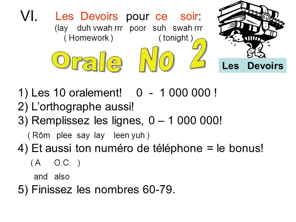 Les Devoirs pour ce soir: (lay duh vwah rrr poor suh swah rrr ( Homework ) ( tonight ) VI. 1) Les 10 oralement! 0 - 1 000 000 ! 2) Lorthographe aussi!