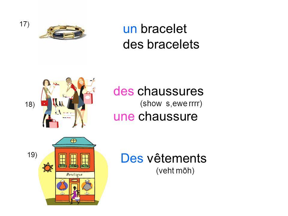 17) 18) 19) un bracelet des bracelets des chaussures (show s,ewe rrrr) une chaussure Des vêtements (veht mõh)