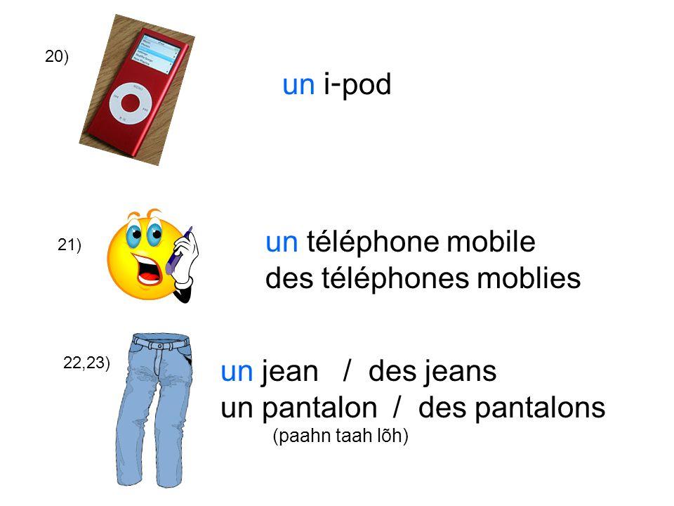 20) 21) 22,23) un i- pod un téléphone mobile des téléphones moblies un jean / des jeans un pantalon / des pantalons (paahn taah lõh)
