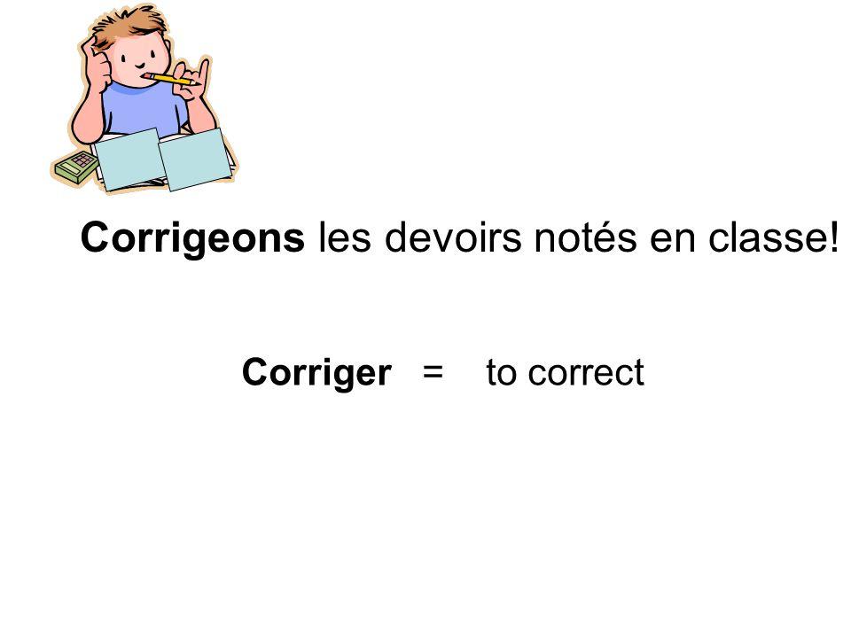 Corrigeons les devoirs notés en classe! Corriger = to correct