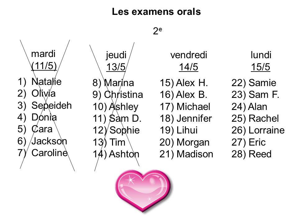 Les examens orals 2 e mardi (11/5) 1) Natalie 2) Olivia 3) Sepeideh 4) Donia 5) Cara 6) Jackson 7) Caroline jeudi 13/5 8) Marina 9) Christina 10) Ashley 11) Sam D.