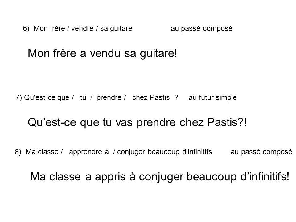 6) Mon frère / vendre / sa guitareau passé composé 7) Qu'est-ce que / tu / prendre / chez Pastis ? au futur simple 8) Ma classe / apprendre à / conjug