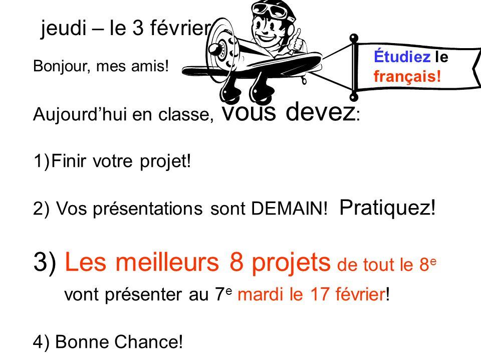 Bonjour, mes amis! Aujourdhui en classe, vous devez : 1)Finir votre projet! 2) Vos présentations sont DEMAIN! Pratiquez! 3) Les meilleurs 8 projets de