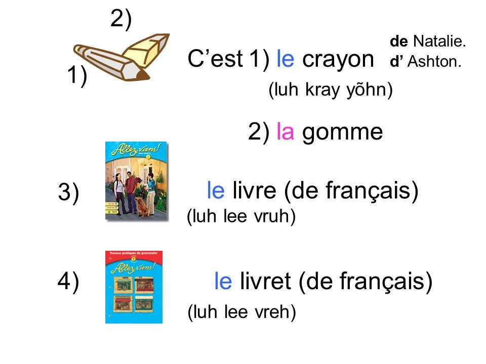 1) le crayon (luh kray yõhn) 2) la gomme 3) le livre (de français) (luh lee vruh) 4) le livret (de français) (luh lee vreh) 1) 2) Cest de Natalie.
