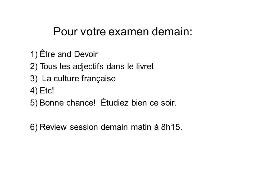 Pour votre examen demain: 1)Être and Devoir 2)Tous les adjectifs dans le livret 3) La culture française 4)Etc! 5)Bonne chance! Étudiez bien ce soir. 6