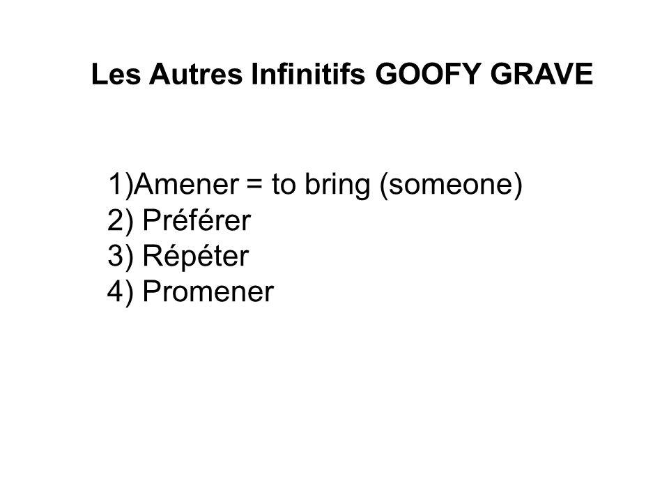 Les Autres Infinitifs GOOFY GRAVE 1)Amener = to bring (someone) 2) Préférer 3) Répéter 4) Promener